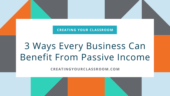 3 Ways Every Business Can Benefit From Passive Income