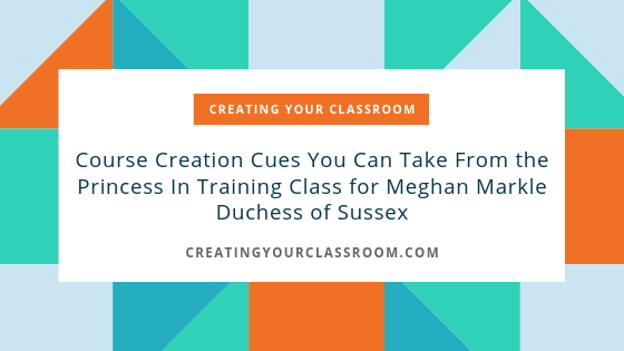 Course Creation Cues You Can Take From the Princess In Training Class for Meghan Markle Duchess of Sussex